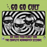 CD - Go Go Cult - We Come From Planet Goo - The Complete Headhunter Sessions